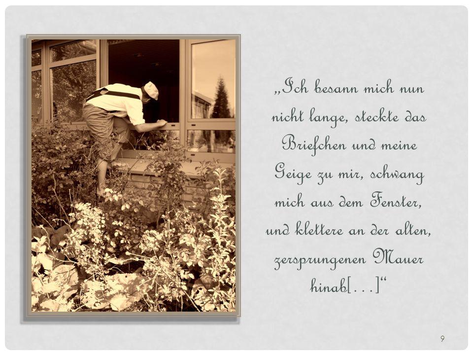 """""""Ich besann mich nun nicht lange, steckte das Briefchen und meine Geige zu mir, schwang mich aus dem Fenster, und klettere an der alten, zersprungenen Mauer hinab[…]"""